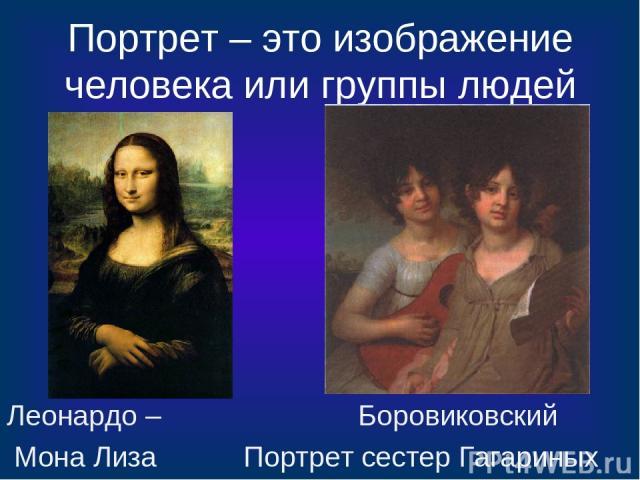 Портрет – это изображение человека или группы людей Леонардо – Боровиковский Мона Лиза Портрет сестер Гагариных