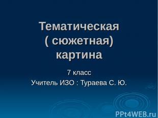 Тематическая ( сюжетная) картина 7 класс Учитель ИЗО : Тураева С. Ю.