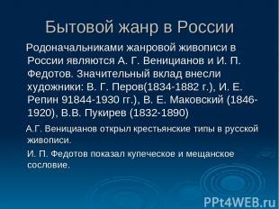 Бытовой жанр в России Родоначальниками жанровой живописи в России являются А. Г.