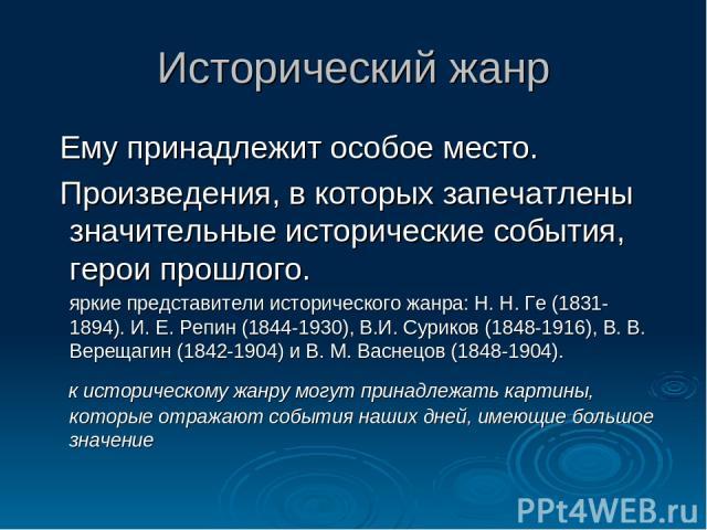 Исторический жанр Ему принадлежит особое место. Произведения, в которых запечатлены значительные исторические события, герои прошлого. яркие представители исторического жанра: Н. Н. Ге (1831-1894). И. Е. Репин (1844-1930), В.И. Суриков (1848-1916), …