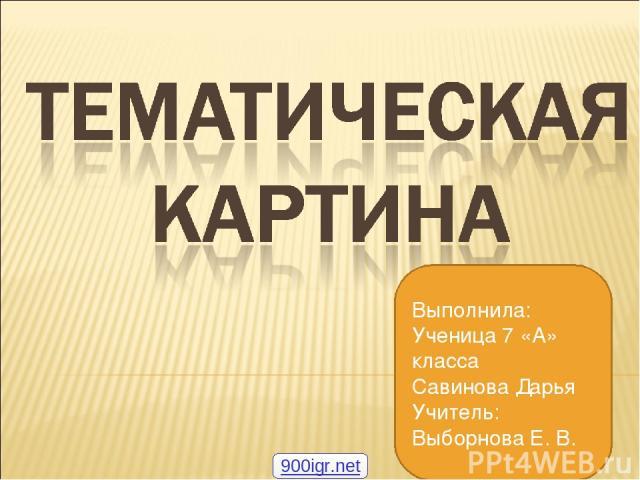 Выполнила: Ученица 7 «А» класса Савинова Дарья Учитель: Выборнова Е. В. 900igr.net