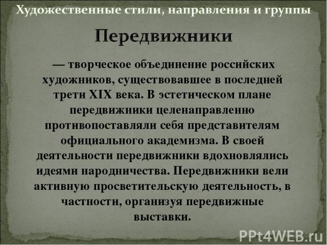 — творческое объединение российских художников, существовавшее в последней трети XIX века. В эстетическом плане передвижники целенаправленно противопоставляли себя представителям официального академизма. В своей деятельности передвижники вдохновлял…