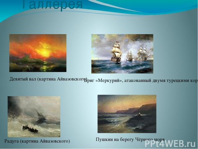 Галлерея Девятый вал (картина Айвазовского) Бриг «Меркурий», атакованный двумя турецкими кораблями Радуга (картина Айвазовского) Пушкин на берегу Чёрного моря