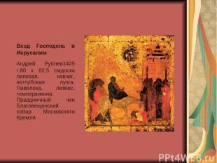 Вход Господень в Иерусалим Андрей Рублев1405 г.80 x 62,5 смдоска липовая, ковче