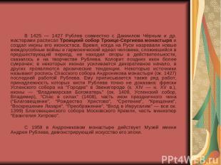 В 1425 — 1427 Рублев совместно с Даниилом Чёрным и др. мастерами расписал Троицк