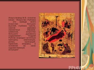 """Искусствовед М.В. Алпатов писал: """"Искусство Рублева - это прежде всего искусство"""