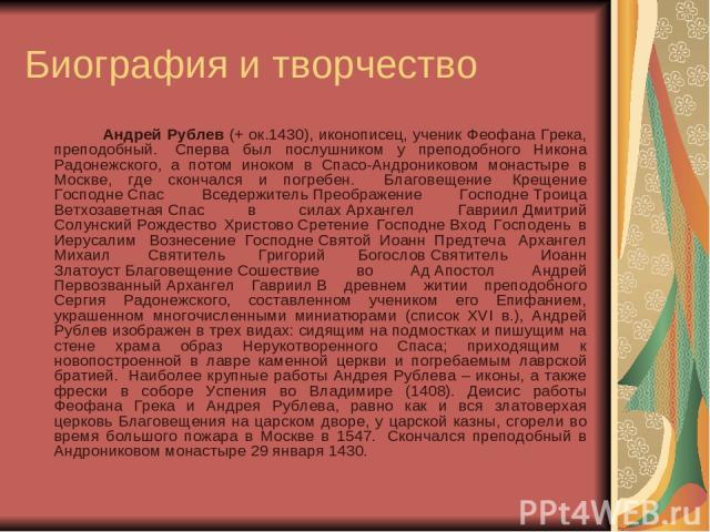 Биография и творчество Андрей Рублев (+ ок.1430), иконописец, ученик Феофана Грека, преподобный. Сперва был послушником у преподобного Никона Радонежского, а потом иноком в Спасо-Андрониковом монастыре в Москве, где скончался и погребен. Благов…