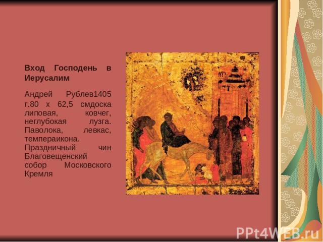 Вход Господень в Иерусалим Андрей Рублев1405 г.80 x 62,5 смдоска липовая, ковчег, неглубокая лузга. Паволока, левкас, темпераикона. Праздничный чин Благовещенский собор Московского Кремля
