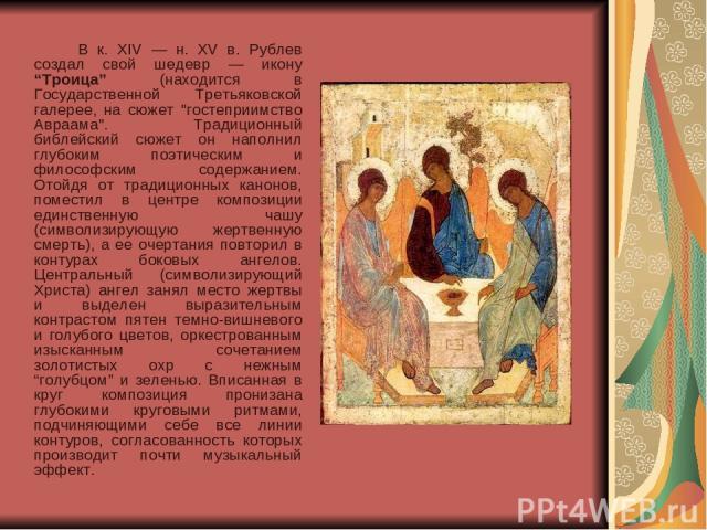 """В к. XIV — н. XV в. Рублев создал свой шедевр — икону """"Троица"""" (находится в Государственной Третьяковской галерее, на сюжет"""