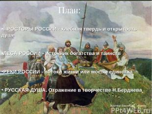 План: ПРОСТОРЫ РОССИИ - хлебная твердь и открытость души ЛЕСА РОССИИ - источник