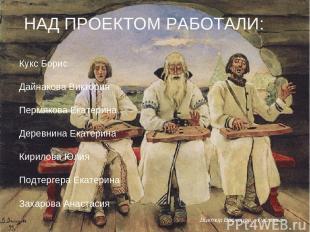 НАД ПРОЕКТОМ РАБОТАЛИ: Кукс Борис Дайнакова Виктория Пермякова Екатерина Деревни