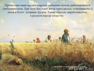 Пропитание наши предки издревле добывали охотой, рыболовством и хлебопашеством.