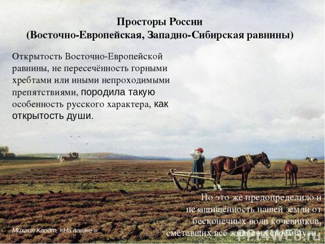 Открытость Восточно-Европейской равнины, не пересечённость горными хребтами или иными непроходимыми препятствиями, породила такую особенность русского характера, как открытость души. Просторы России (Восточно-Европейская, Западно-Сибирская равнины) …