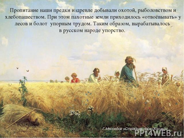 Пропитание наши предки издревле добывали охотой, рыболовством и хлебопашеством. При этом пахотные земли приходилось «отвоёвывать» у лесов и болот упорным трудом. Таким образом, вырабатывалось в русском народе упорство. Г.Мясоедов «Страдная пора (Косцы)»