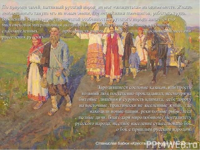 По природе своей, пытливый русский народ не мог «засидеться» на одном месте. Жажда неизведанного тянула его на новые земли, где нет засилия помещиков, рабского труда. Важнейшей культурно-исторической особенностью русского народа является его многове…