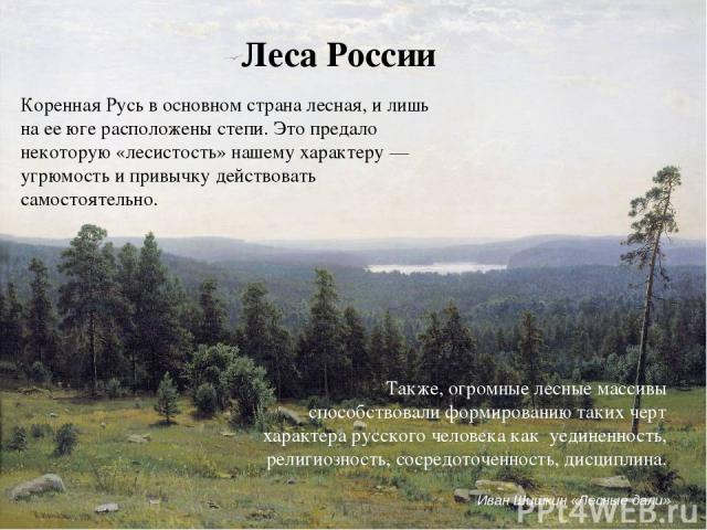 Леса России Коренная Русь в основном страна лесная, и лишь на ее юге расположены степи. Это предало некоторую «лесистость» нашему характеру — угрюмость и привычку действовать самостоятельно. Также, огромные лесные массивы способствовали формированию…