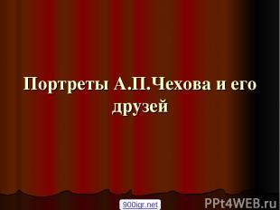 Портреты А.П.Чехова и его друзей 900igr.net