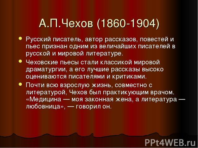 А.П.Чехов (1860-1904) Русский писатель, автор рассказов, повестей и пьес признан одним из величайших писателей в русской и мировой литературе. Чеховские пьесы стали классикой мировой драматургии, а его лучшие рассказы высоко оцениваются писателями и…