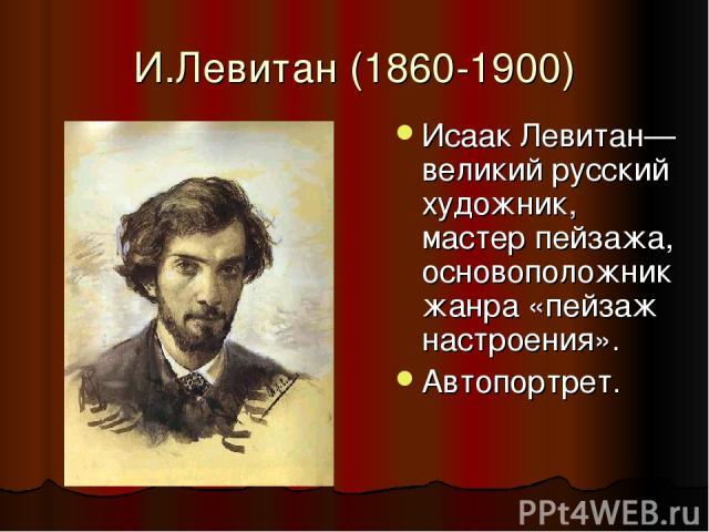 И.Левитан (1860-1900) Исаак Левитан— великий русский художник, мастер пейзажа, основоположник жанра «пейзаж настроения». Автопортрет.