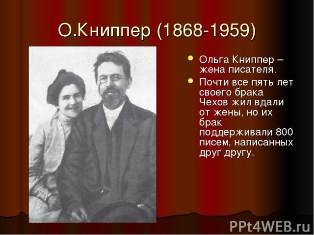 О.Книппер (1868-1959) Ольга Книппер – жена писателя. Почти все пять лет своего брака Чехов жил вдали от жены, но их брак поддерживали 800 писем, написанных друг другу.