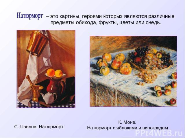 – это картины, героями которых являются различные предметы обихода, фрукты, цветы или снедь. С. Павлов. Натюрморт. К. Моне. Натюрморт с яблоками и виноградом