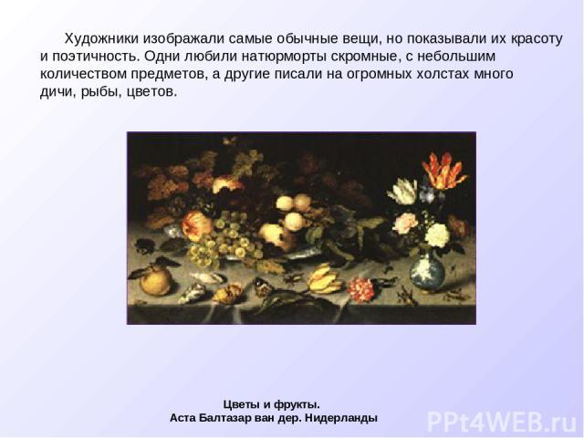Художники изображали самые обычные вещи, но показывали их красоту и поэтичность. Одни любили натюрморты скромные, с небольшим количеством предметов, а другие писали на огромных холстах много дичи, рыбы, цветов. Цветы и фрукты. Аста Балтазар ван дер.…