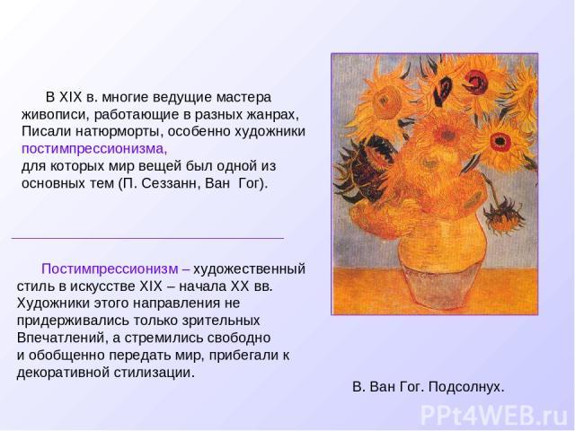 В XIX в. многие ведущие мастера живописи, работающие в разных жанрах, Писали натюрморты, особенно художники постимпрессионизма, для которых мир вещей был одной из основных тем (П. Сеззанн, Ван Гог). В. Ван Гог. Подсолнух. Постимпрессионизм – художес…