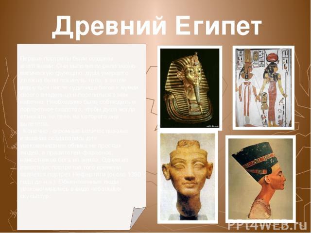 Древний Египет Первые портреты были созданы египтянами. Они выполняли религиозно-магическую функцию: душа умершего должна была покинуть тело, а затем вернуться после судилища богов к мумии своего владельца и поселиться в нём навечно. Необходимо было…