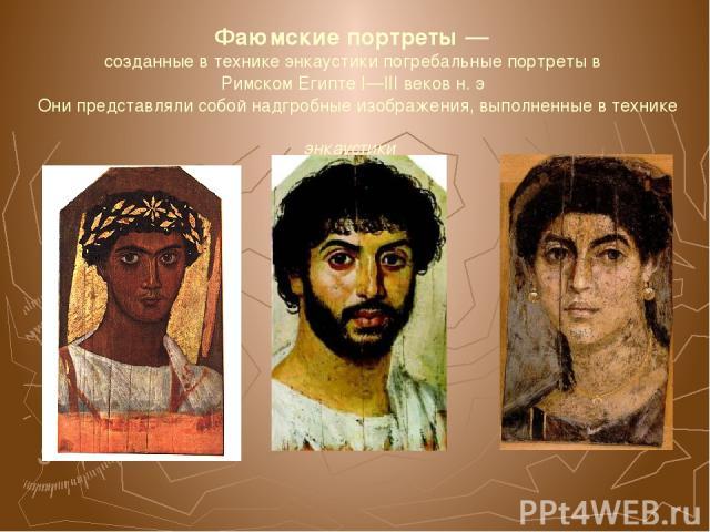 Фаюмские портреты— созданные в технике энкаустики погребальные портреты в Римском Египте I—III веков н. э Они представляли собой надгробные изображения, выполненные в технике энкаустики