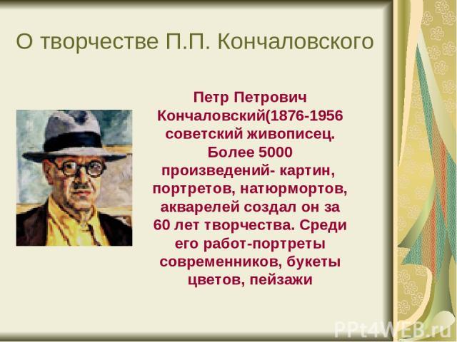О творчестве П.П. Кончаловского Петр Петрович Кончаловский(1876-1956 советский живописец. Более 5000 произведений- картин, портретов, натюрмортов, акварелей создал он за 60 лет творчества. Среди его работ-портреты современников, букеты цветов, пейзажи