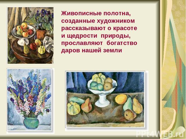 Живописные полотна, созданные художником рассказывают о красоте и щедрости природы, прославляют богатство даров нашей земли