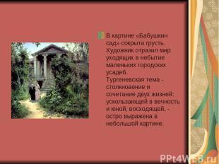 В картине «Бабушкин сад» сокрыта грусть. Художник отразил мир уходящих в небытие