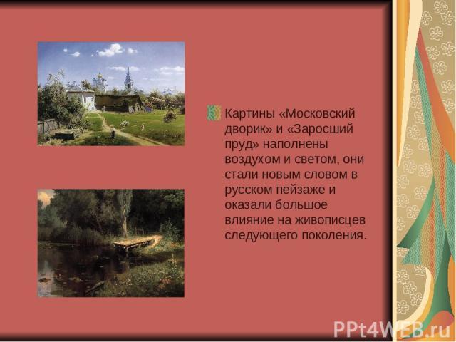 Картины «Московский дворик» и «Заросший пруд» наполнены воздухом и светом, они стали новым словом в русском пейзаже и оказали большое влияние на живописцев следующего поколения.
