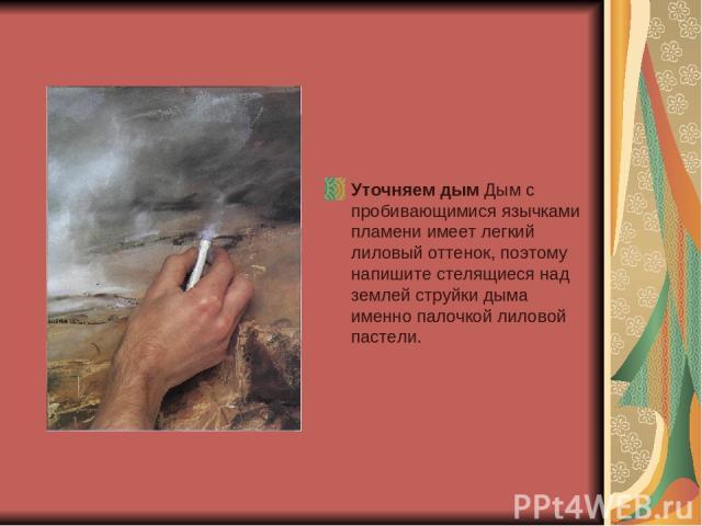 Уточняем дым Дым с пробивающимися язычками пламени имеет легкий лиловый оттенок, поэтому напишите стелящиеся над землей струйки дыма именно палочкой лиловой пастели.