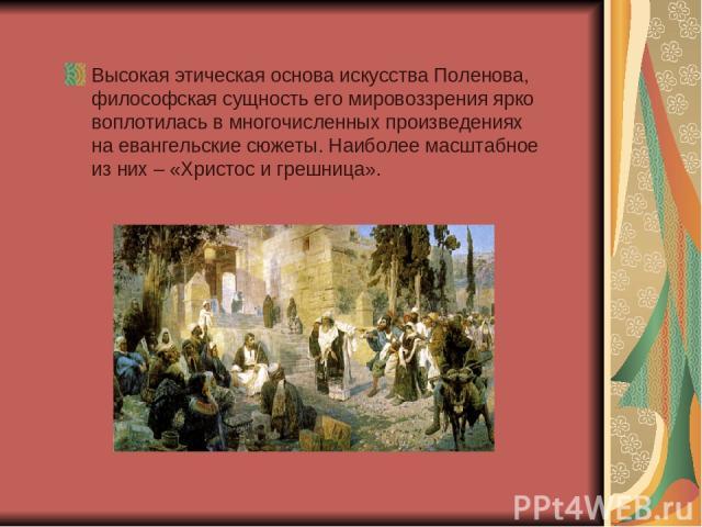Высокая этическая основа искусства Поленова, философская сущность его мировоззрения ярко воплотилась в многочисленных произведениях на евангельские сюжеты. Наиболее масштабное из них – «Христос и грешница».