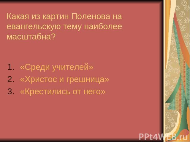Какая из картин Поленова на евангельскую тему наиболее масштабна? «Среди учителей» «Христос и грешница» «Крестились от него»