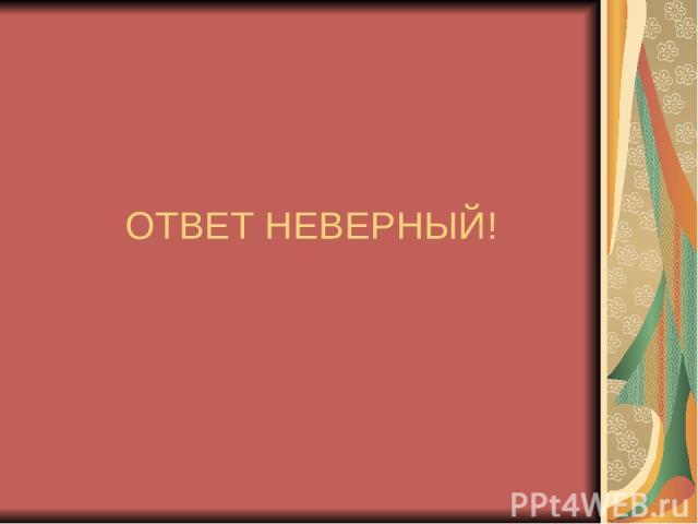 ОТВЕТ НЕВЕРНЫЙ!