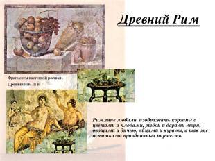 Древний Рим Римляне любили изображать корзины с цветами и плодами, рыбой и дарам