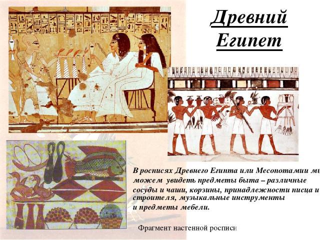 Древний Египет В росписях Древнего Египта или Месопотамии мы можем увидеть предметы быта – различные сосуды и чаши, корзины, принадлежности писца и строителя, музыкальные инструменты и предметы мебели. Фрагмент настенной росписи