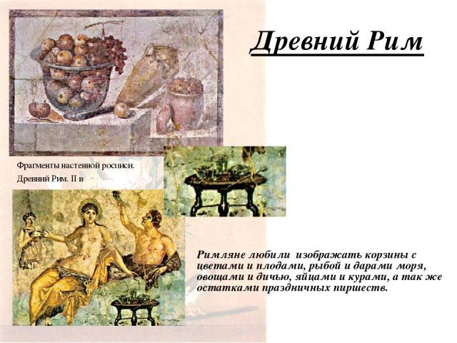 Древний Рим Римляне любили изображать корзины с цветами и плодами, рыбой и дарами моря, овощами и дичью, яйцами и курами, а так же остатками праздничных пиршеств. Фрагменты настенной росписи. Древний Рим. II в