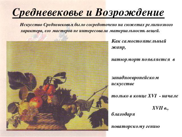 Средневековье и Возрождение Искусство Средневековья было сосредоточено на сюжетах религиозного характера, его мастеров не интересовала материальность вещей. Как самостоятельный жанр, натюрморт появляется в западноевропейском искусстве только в конце…
