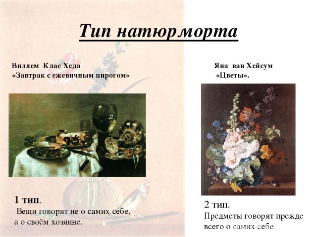 Тип натюрморта Виллем Клас Хеда «Завтрак с ежевичным пирогом» Яна ван Хейсум «Цветы». 1 тип. Вещи говорят не о самих себе, а о своём хозяине. 2 тип. Предметы говорят прежде всего о самих себе.
