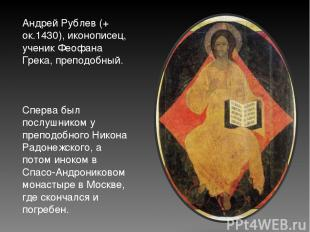 Андрей Рублев (+ ок.1430), иконописец, ученик Феофана Грека, преподобный. Сперва