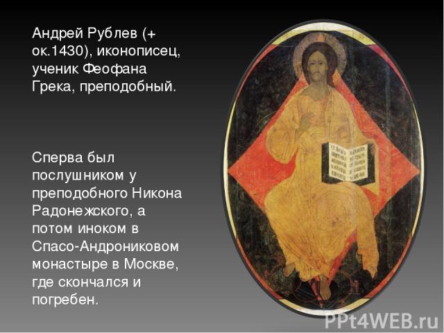 Андрей Рублев (+ ок.1430), иконописец, ученик Феофана Грека, преподобный. Сперва был послушником у преподобного Никона Радонежского, а потом иноком в Спасо-Андрониковом монастыре в Москве, где скончался и погребен.