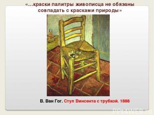 В. Ван Гог. Стул Винсента с трубкой. 1888 «…краски палитры живописца не обязаны