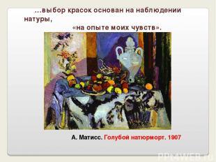 А. Матисс. Голубой натюрморт. 1907 …выбор красок основан на наблюдении натуры, «