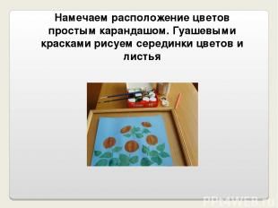 Намечаем расположение цветов простым карандашом. Гуашевыми красками рисуем серед