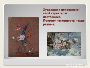 Художники показывают свой характер и настроение. Поэтому натюрморты такие разные