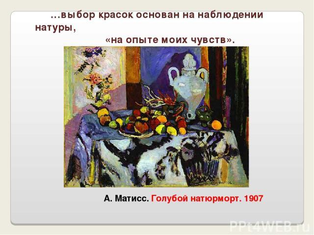 А. Матисс. Голубой натюрморт. 1907 …выбор красок основан на наблюдении натуры, «на опыте моих чувств».