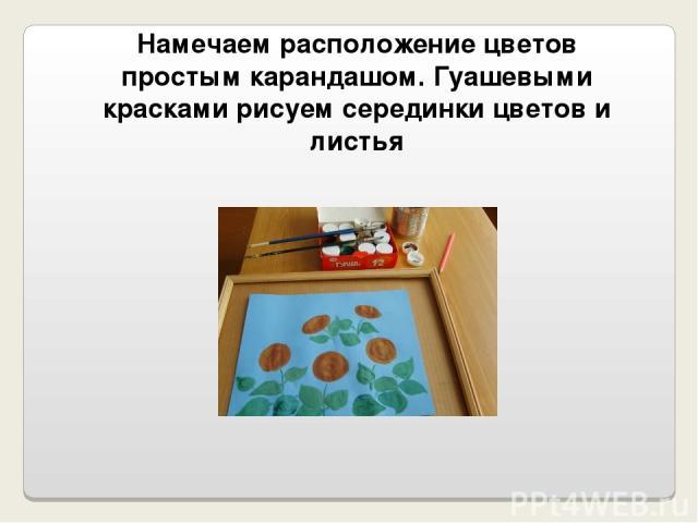 Намечаем расположение цветов простым карандашом. Гуашевыми красками рисуем серединки цветов и листья